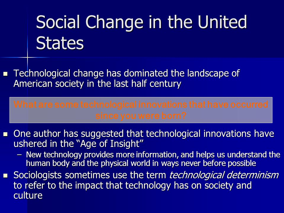 Social Change in the United States Technological change has dominated the landscape of American society in the last half century Technological change has dominated the landscape of American society in the last half century One author has suggested that technological innovations have ushered in the Age of Insight One author has suggested that technological innovations have ushered in the Age of Insight –New technology provides more information, and helps us understand the human body and the physical world in ways never before possible Sociologists sometimes use the term technological determinism to refer to the impact that technology has on society and culture Sociologists sometimes use the term technological determinism to refer to the impact that technology has on society and culture What are some technological innovations that have occurred since you were born