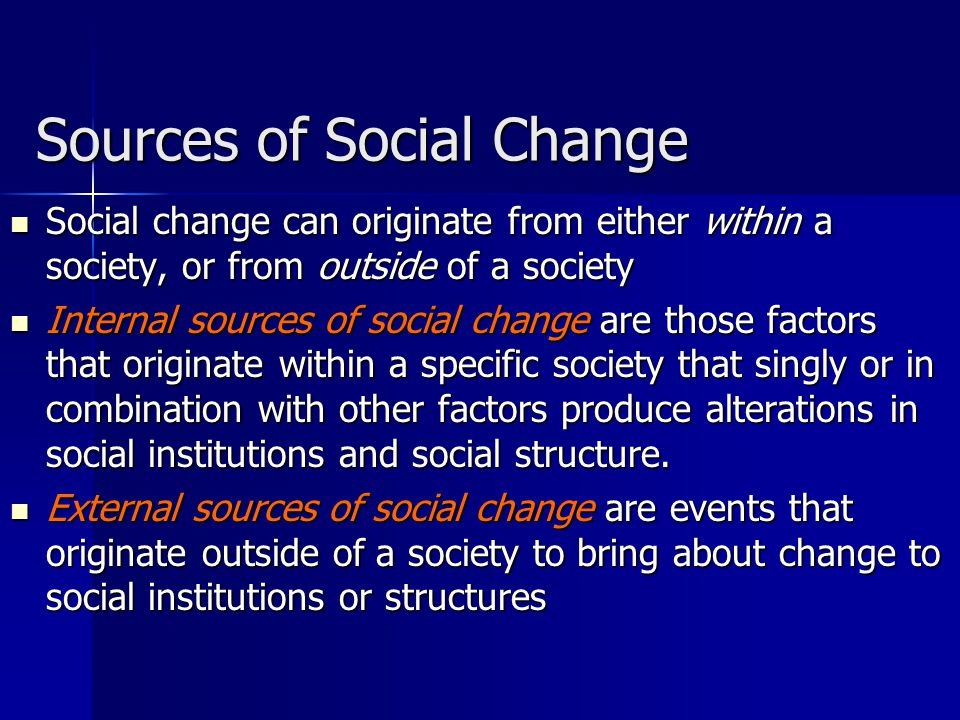Sources of Social Change Social change can originate from either within a society, or from outside of a society Social change can originate from either within a society, or from outside of a society Internal sources of social change are those factors that originate within a specific society that singly or in combination with other factors produce alterations in social institutions and social structure.