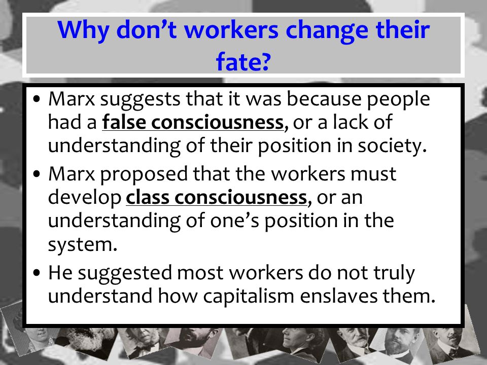 Marx believed that once workers recognized their positions, they would unite to end the tyranny and oppression.