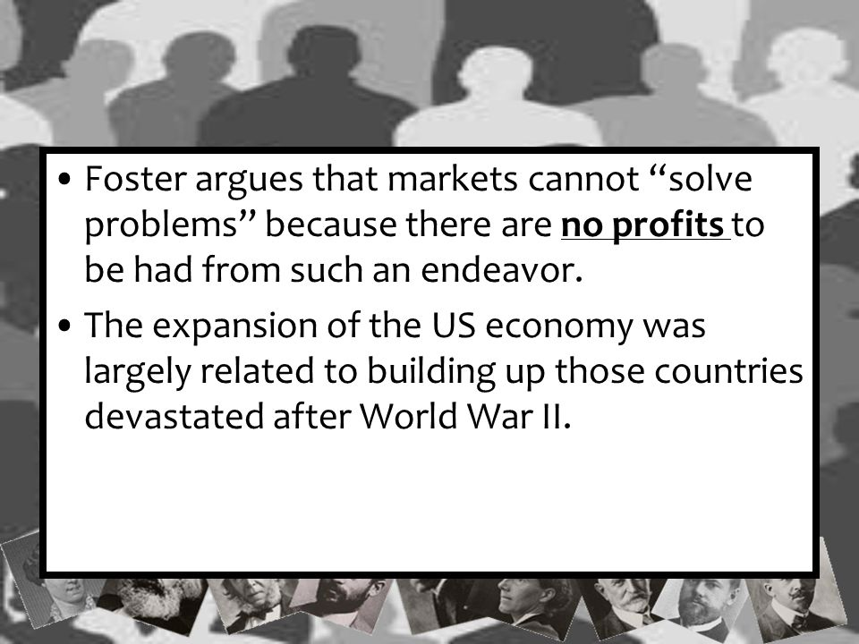 """Foster argues that markets cannot """"solve problems"""" because there are no profits to be had from such an endeavor. The expansion of the US economy was l"""