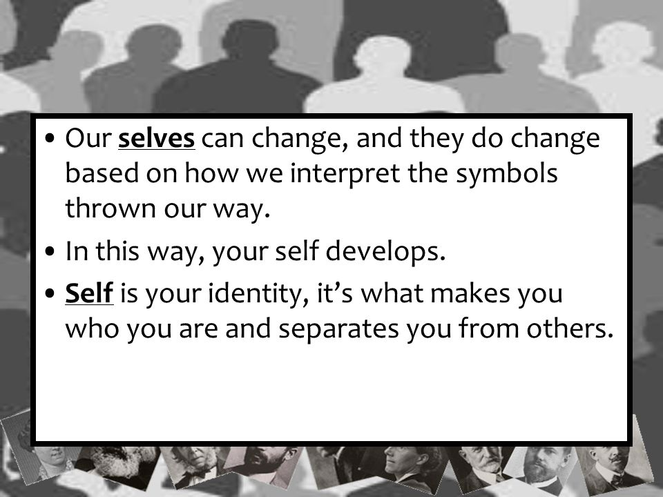 Self Evaluation According to Mead, you couldn't have a self without symbols or without someone to pass those symbols to you.