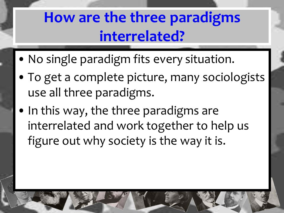 How are the three paradigms interrelated? No single paradigm fits every situation. To get a complete picture, many sociologists use all three paradigm
