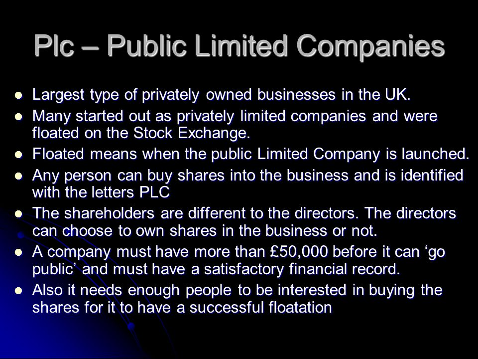 Plc – Benefits Major benefit is increased capital as many thousands of people or organisations may buy shares into the company.