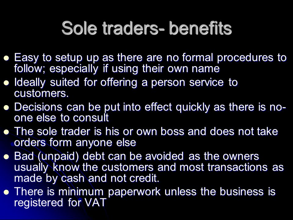 Sole traders - disadvantages Long working hours Long working hours Illness and sickness cause problems – when the business is closed the owner makes no money.