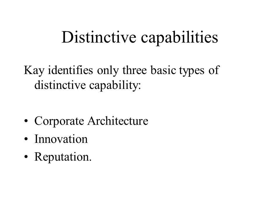 Distinctive capabilities Kay identifies only three basic types of distinctive capability: Corporate Architecture Innovation Reputation.