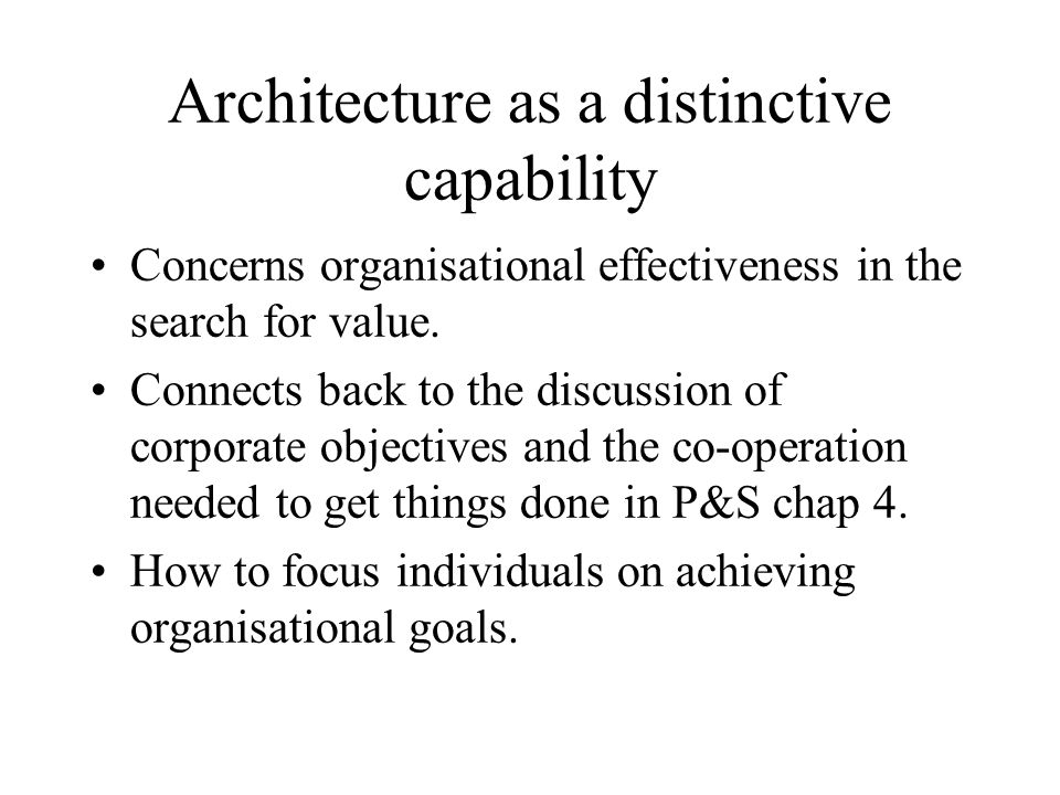 Architecture as a distinctive capability Concerns organisational effectiveness in the search for value. Connects back to the discussion of corporate o