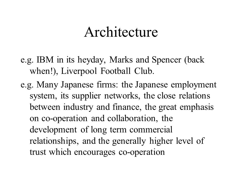 Architecture e.g. IBM in its heyday, Marks and Spencer (back when!), Liverpool Football Club. e.g. Many Japanese firms: the Japanese employment system