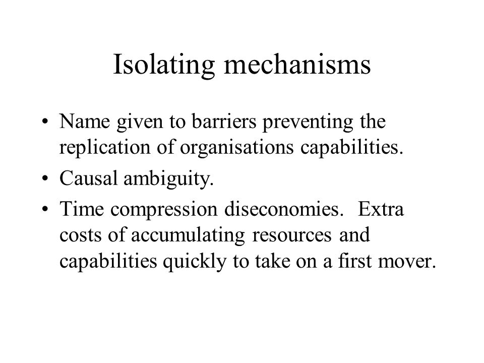 Isolating mechanisms Name given to barriers preventing the replication of organisations capabilities. Causal ambiguity. Time compression diseconomies.
