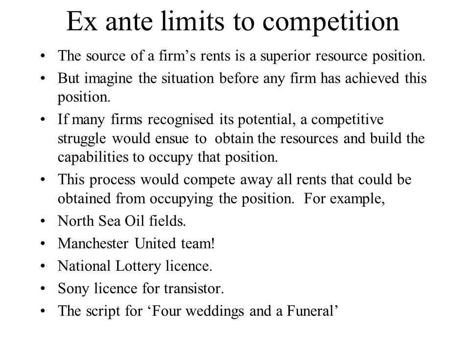 Ex ante limits to competition The source of a firm's rents is a superior resource position. But imagine the situation before any firm has achieved thi