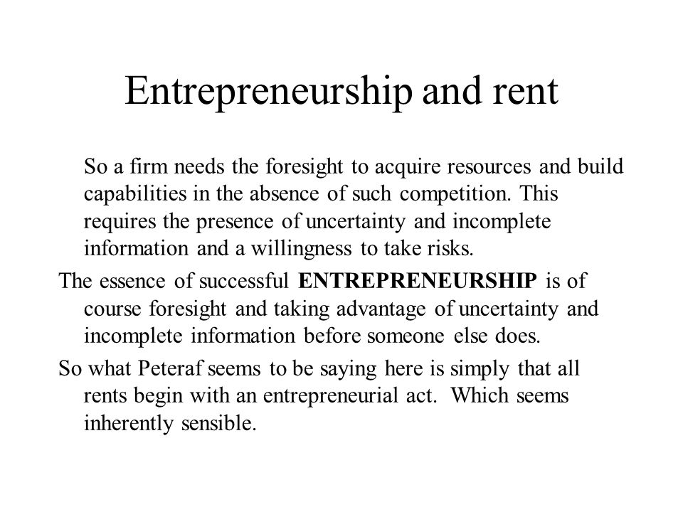 Entrepreneurship and rent So a firm needs the foresight to acquire resources and build capabilities in the absence of such competition. This requires