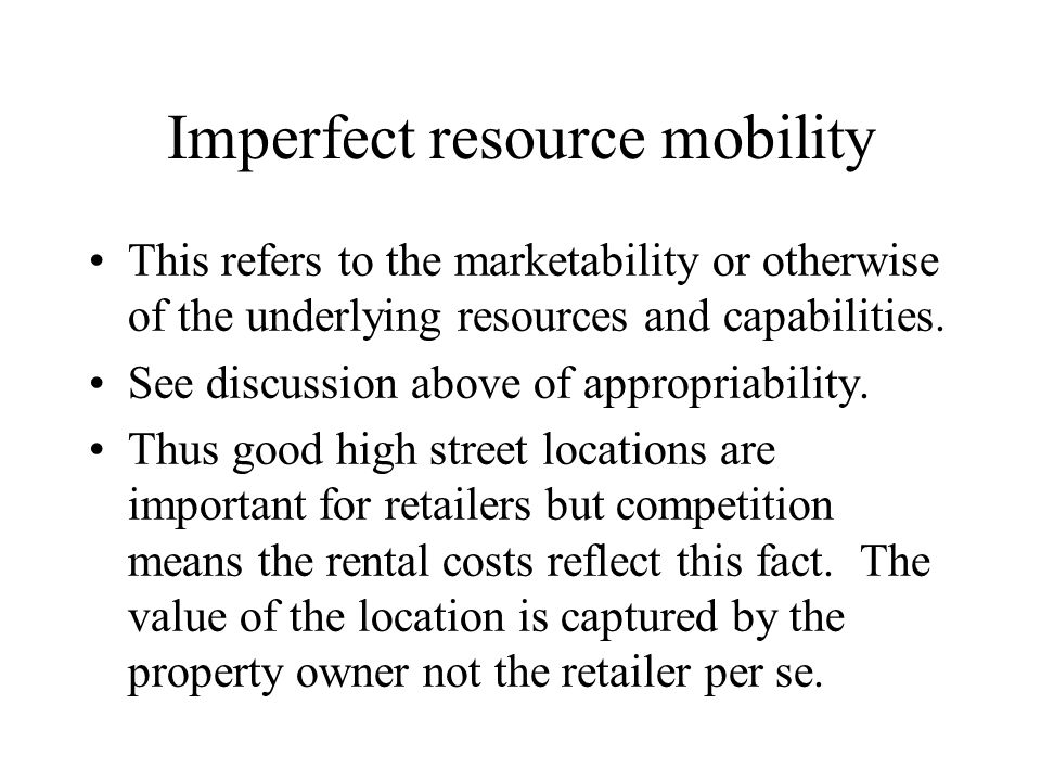Imperfect resource mobility This refers to the marketability or otherwise of the underlying resources and capabilities. See discussion above of approp