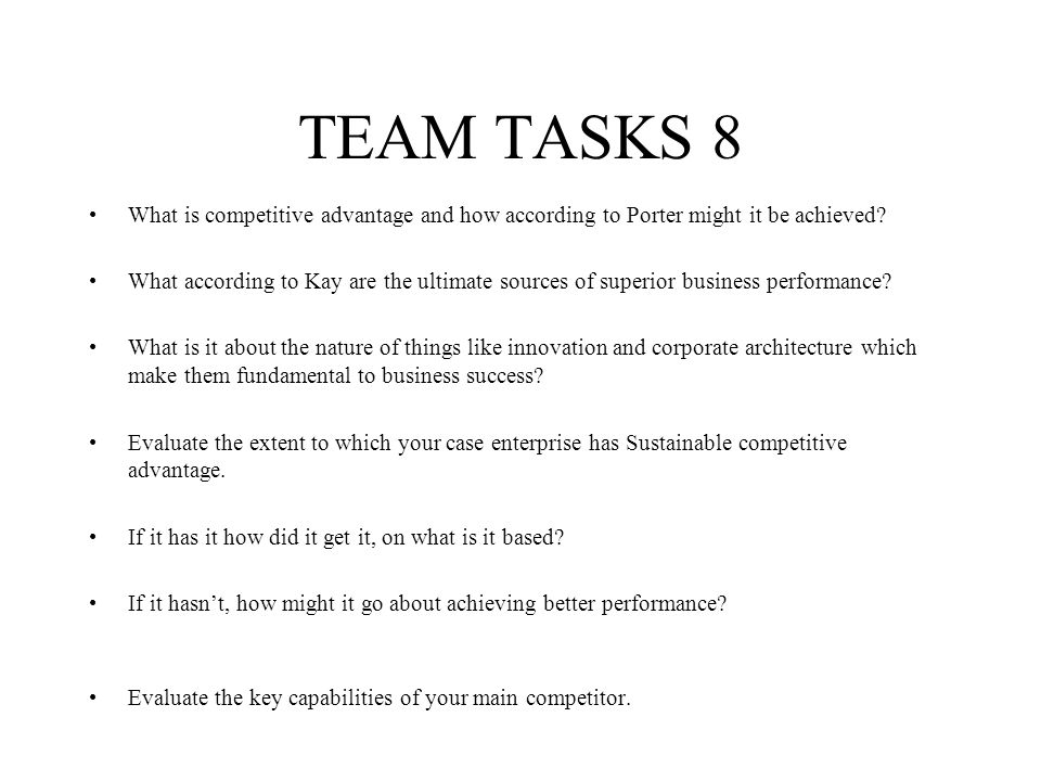 TEAM TASKS 8 What is competitive advantage and how according to Porter might it be achieved? What according to Kay are the ultimate sources of superio