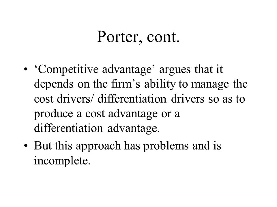Porter, cont. 'Competitive advantage' argues that it depends on the firm's ability to manage the cost drivers/ differentiation drivers so as to produc