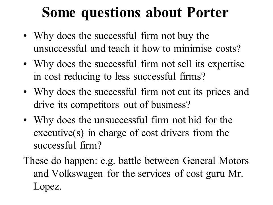 Some questions about Porter Why does the successful firm not buy the unsuccessful and teach it how to minimise costs? Why does the successful firm not