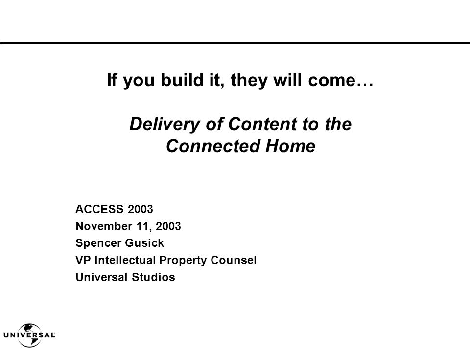 ACCESS 2003 November 11, 2003 Spencer Gusick VP Intellectual Property Counsel Universal Studios If you build it, they will come… Delivery of Content to the Connected Home