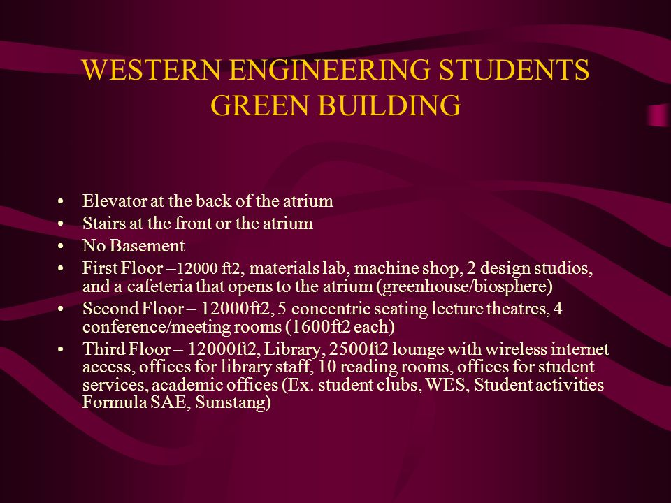 WESTERN ENGINEERING STUDENTS GREEN BUILDING Elevator at the back of the atrium Stairs at the front or the atrium No Basement First Floor – 12000 ft2, materials lab, machine shop, 2 design studios, and a cafeteria that opens to the atrium (greenhouse/biosphere) Second Floor – 12000ft2, 5 concentric seating lecture theatres, 4 conference/meeting rooms (1600ft2 each) Third Floor – 12000ft2, Library, 2500ft2 lounge with wireless internet access, offices for library staff, 10 reading rooms, offices for student services, academic offices (Ex.
