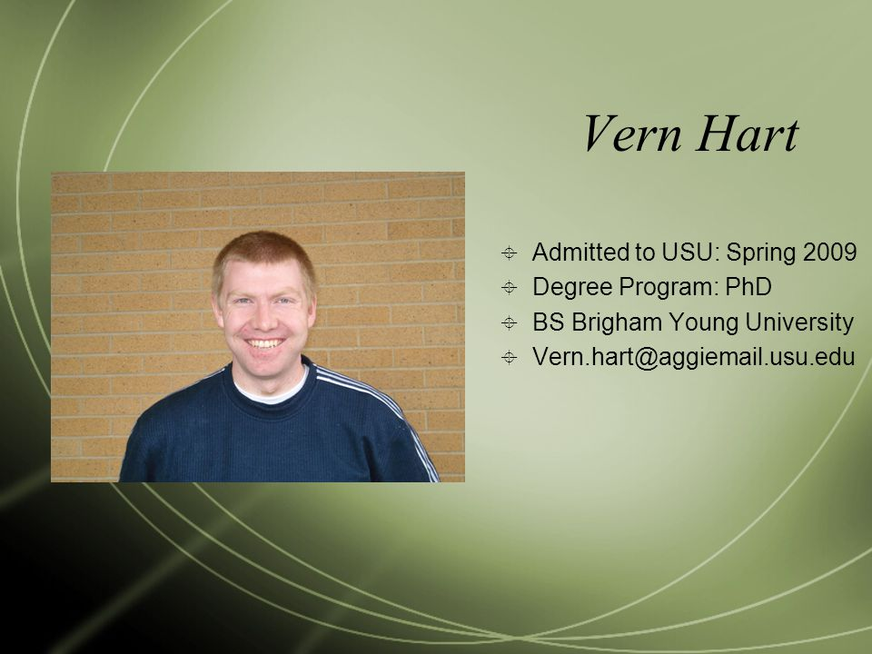 Vern Hart  Admitted to USU: Spring 2009  Degree Program: PhD  BS Brigham Young University  Vern.hart@aggiemail.usu.edu