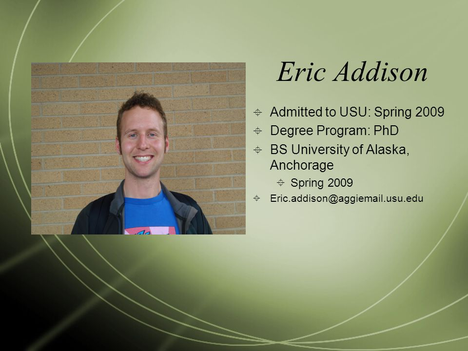 Eric Addison  Admitted to USU: Spring 2009  Degree Program: PhD  BS University of Alaska, Anchorage  Spring 2009  Eric.addison@aggiemail.usu.edu