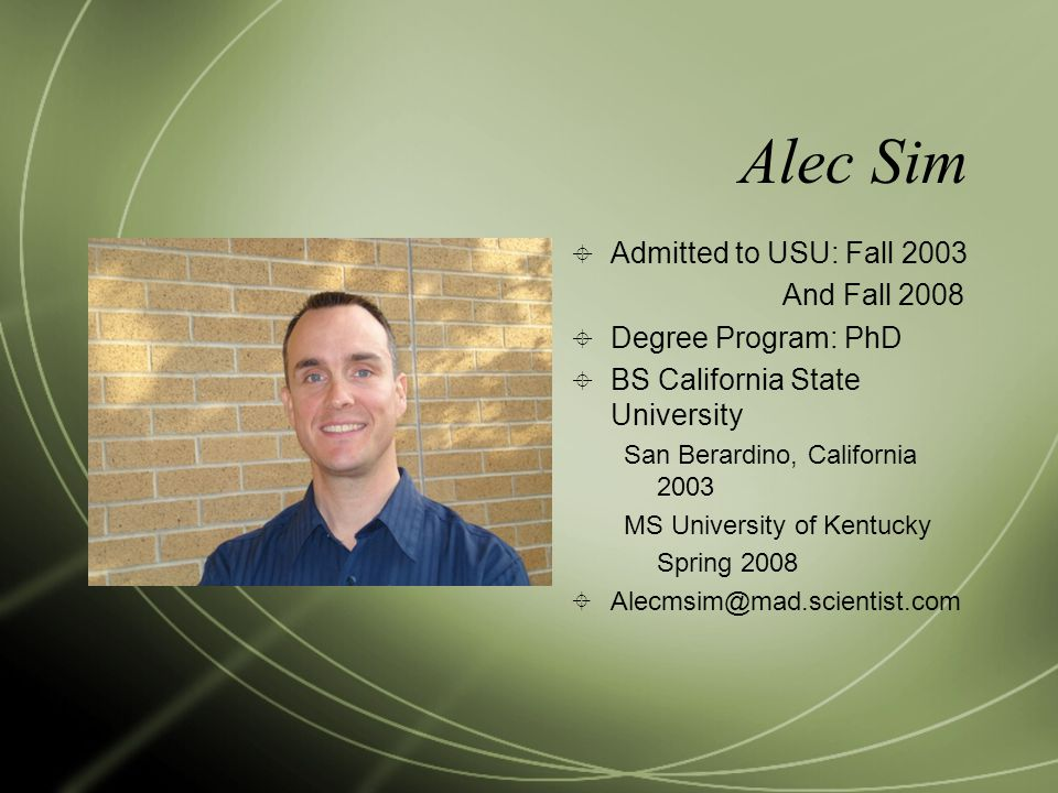 Alec Sim  Admitted to USU: Fall 2003 And Fall 2008  Degree Program: PhD  BS California State University San Berardino, California 2003 MS University of Kentucky Spring 2008  Alecmsim@mad.scientist.com