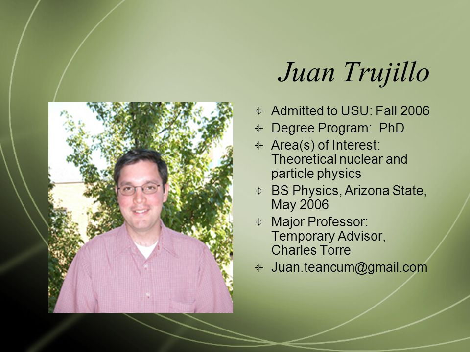 Juan Trujillo  Admitted to USU: Fall 2006  Degree Program: PhD  Area(s) of Interest: Theoretical nuclear and particle physics  BS Physics, Arizona State, May 2006  Major Professor: Temporary Advisor, Charles Torre  Juan.teancum@gmail.com