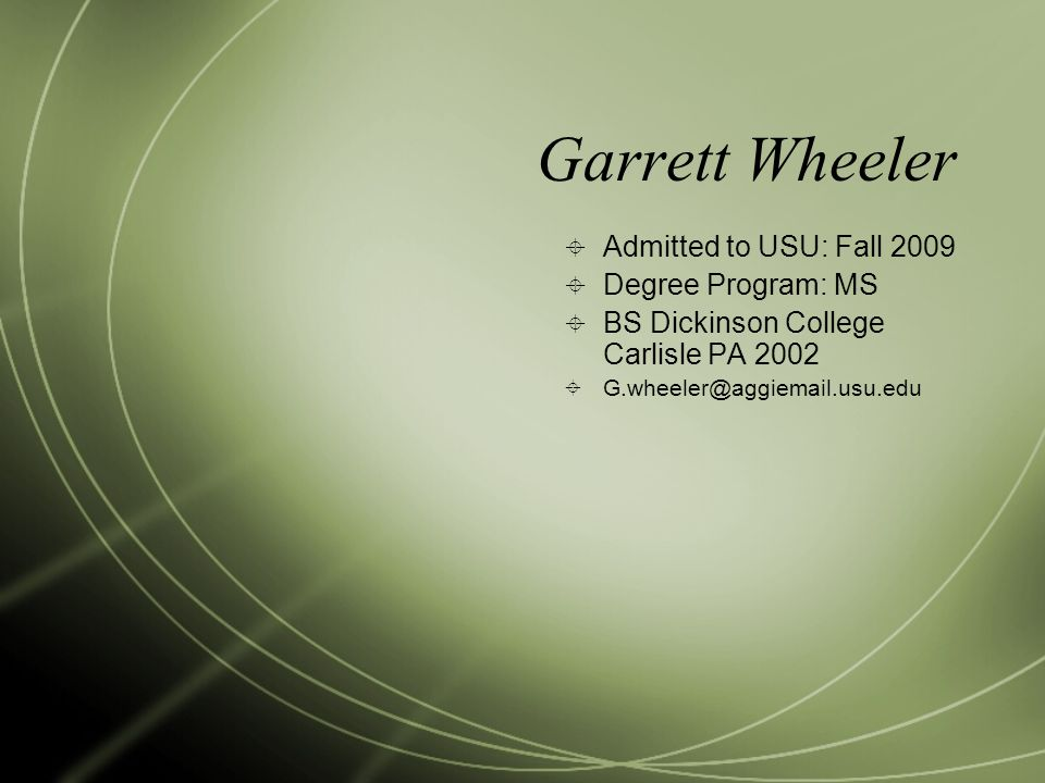 Garrett Wheeler  Admitted to USU: Fall 2009  Degree Program: MS  BS Dickinson College Carlisle PA 2002  G.wheeler@aggiemail.usu.edu