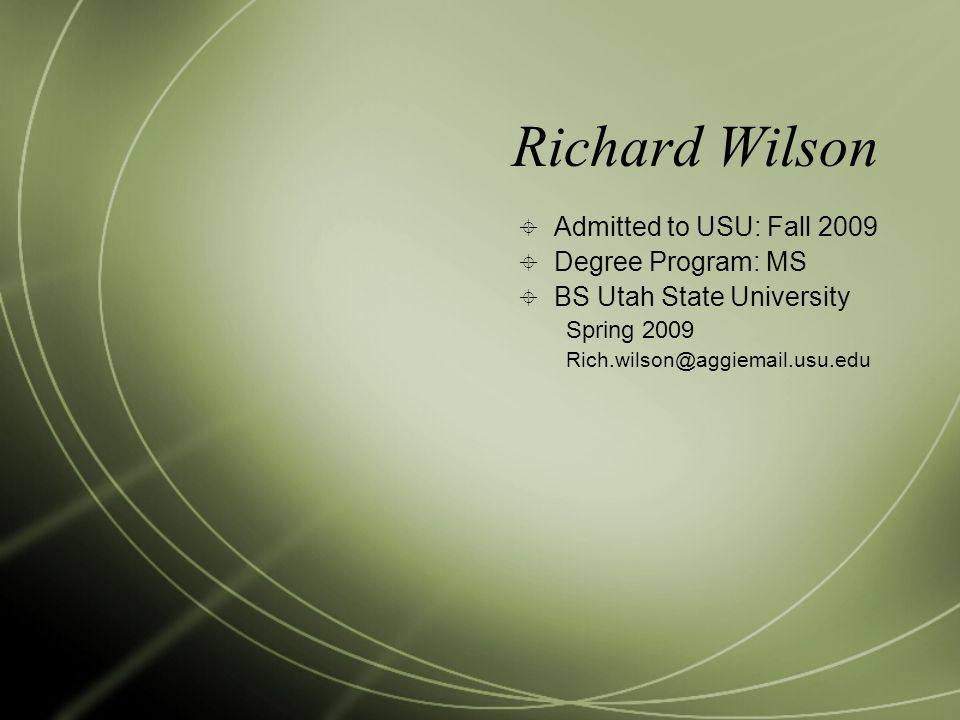 Richard Wilson  Admitted to USU: Fall 2009  Degree Program: MS  BS Utah State University Spring 2009 Rich.wilson@aggiemail.usu.edu
