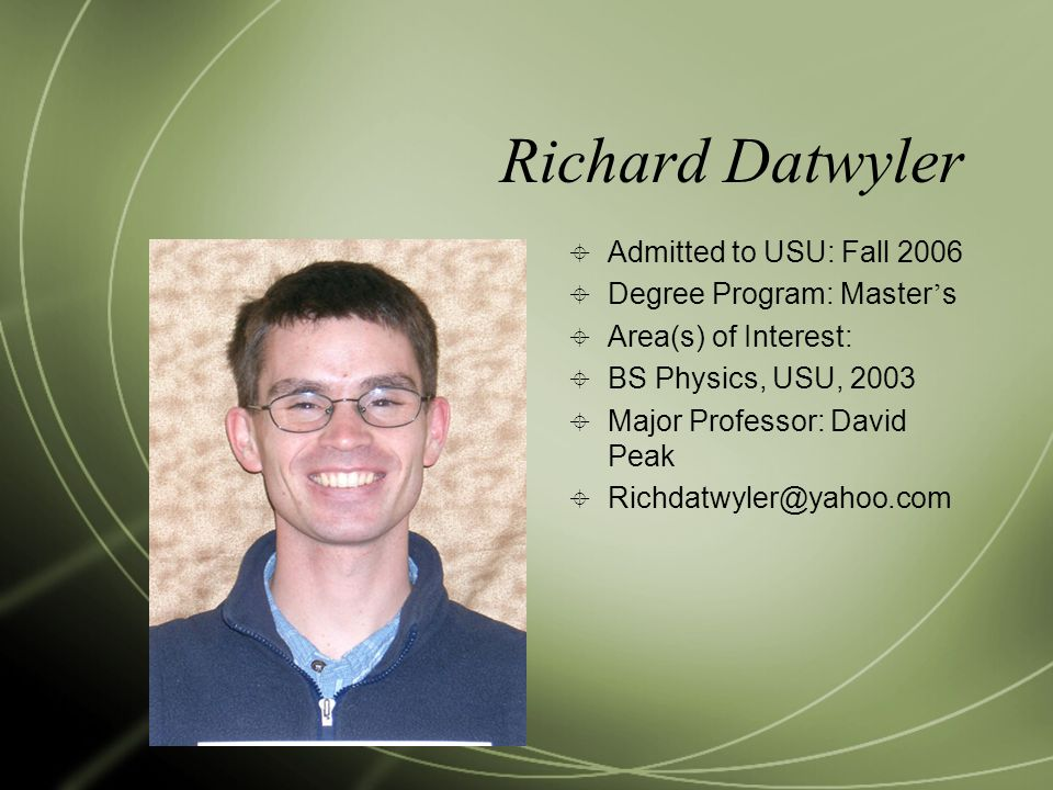 Richard Datwyler  Admitted to USU: Fall 2006  Degree Program: Master ' s  Area(s) of Interest:  BS Physics, USU, 2003  Major Professor: David Peak  Richdatwyler@yahoo.com