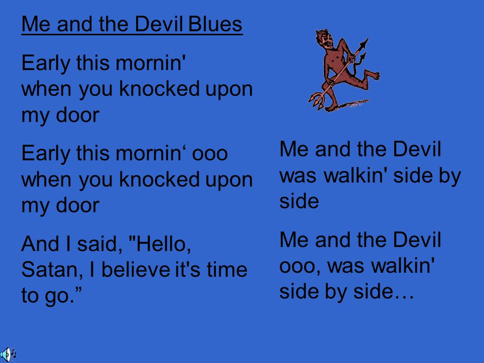 Me and the Devil Blues Early this mornin when you knocked upon my door Early this mornin' ooo when you knocked upon my door And I said, Hello, Satan, I believe it s time to go. Me and the Devil was walkin side by side Me and the Devil ooo, was walkin side by side…