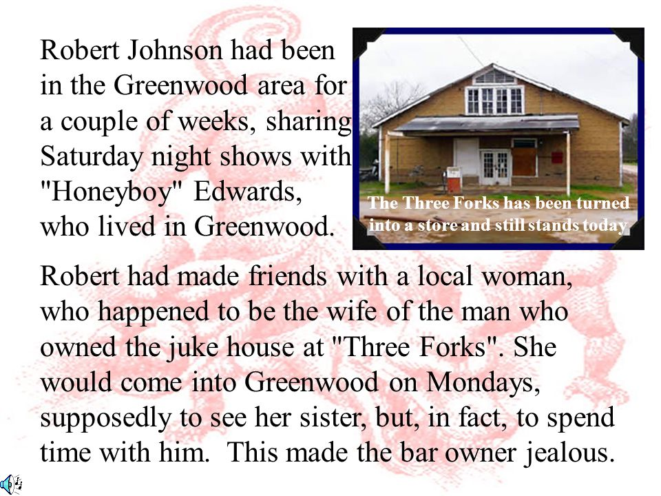 Robert had made friends with a local woman, who happened to be the wife of the man who owned the juke house at Three Forks .