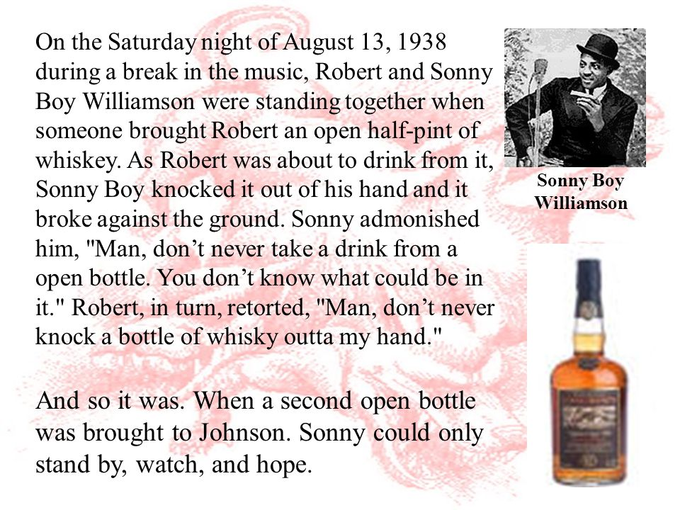 On the Saturday night of August 13, 1938 during a break in the music, Robert and Sonny Boy Williamson were standing together when someone brought Robert an open half-pint of whiskey.