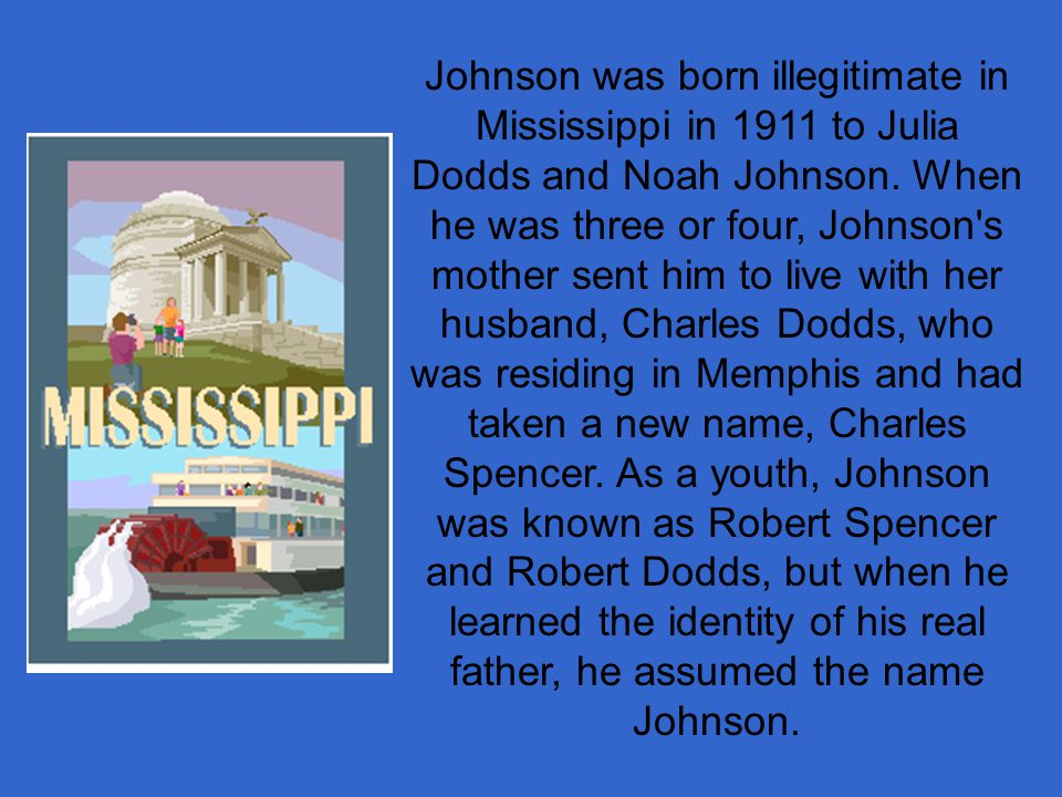 Johnson was born illegitimate in Mississippi in 1911 to Julia Dodds and Noah Johnson.