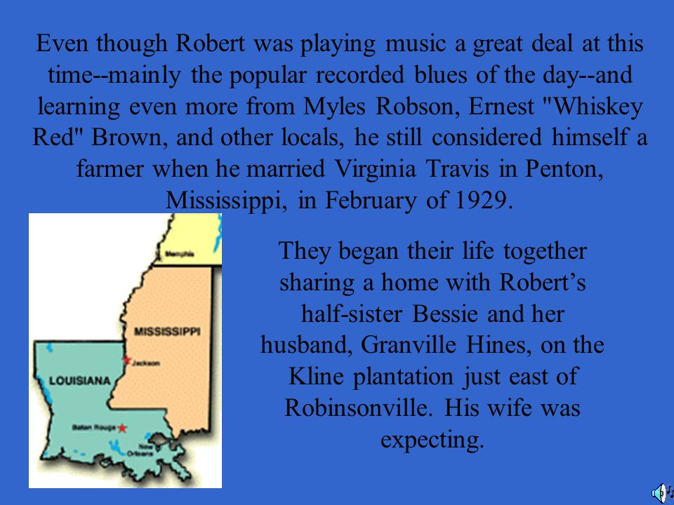 Even though Robert was playing music a great deal at this time--mainly the popular recorded blues of the day--and learning even more from Myles Robson, Ernest Whiskey Red Brown, and other locals, he still considered himself a farmer when he married Virginia Travis in Penton, Mississippi, in February of 1929.