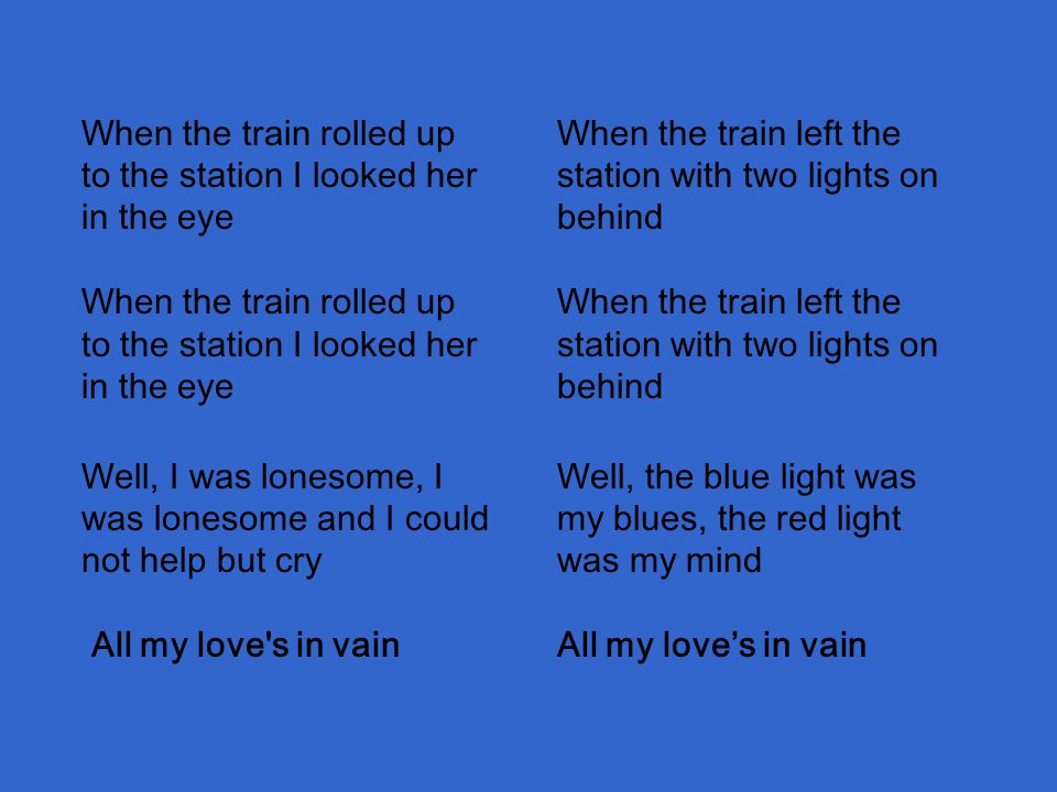 When the train left the station with two lights on behind When the train left the station with two lights on behind When the train rolled up to the station I looked her in the eye When the train rolled up to the station I looked her in the eye Well, I was lonesome, I was lonesome and I could not help but cry All my love s in vain Well, the blue light was my blues, the red light was my mind All my love's in vain