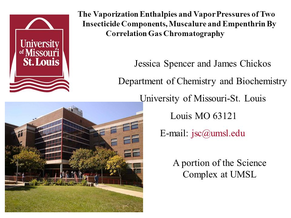The Vaporization Enthalpies and Vapor Pressures of Two Insecticide Components, Muscalure and Empenthrin By Correlation Gas Chromatography Jessica Spencer and James Chickos Department of Chemistry and Biochemistry University of Missouri-St.