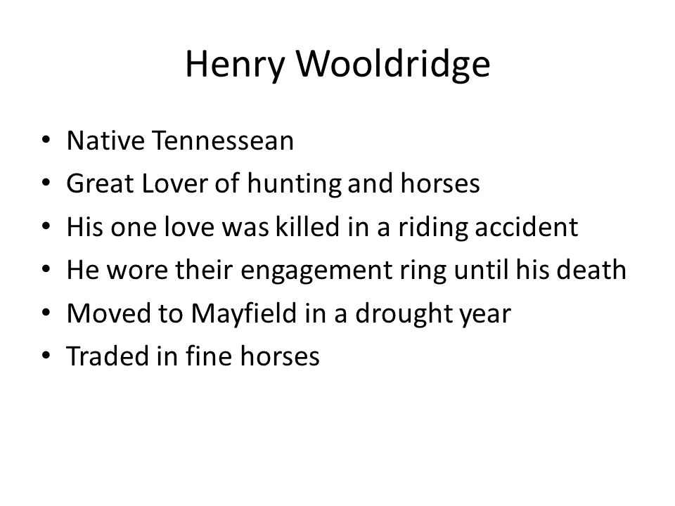 Henry Wooldridge Native Tennessean Great Lover of hunting and horses His one love was killed in a riding accident He wore their engagement ring until