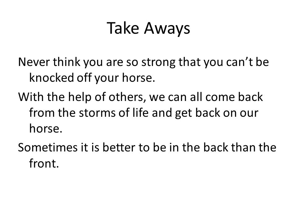 Take Aways Never think you are so strong that you can't be knocked off your horse. With the help of others, we can all come back from the storms of li