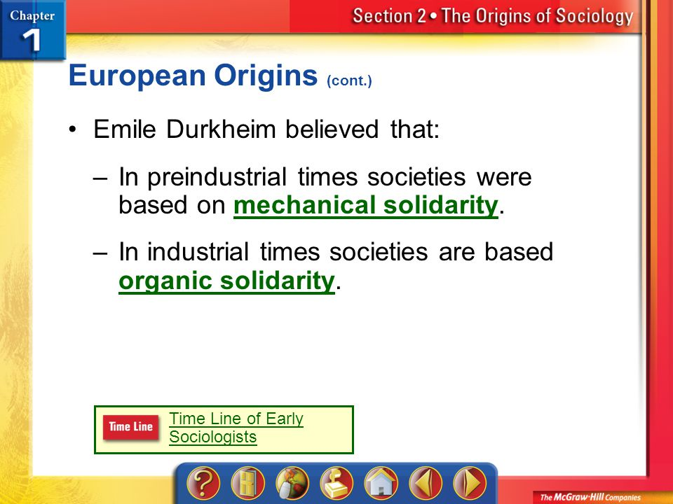 Section 2 European Origins (cont.) Emile Durkheim believed that: –In preindustrial times societies were based on mechanical solidarity.mechanical solidarity –In industrial times societies are based organic solidarity.