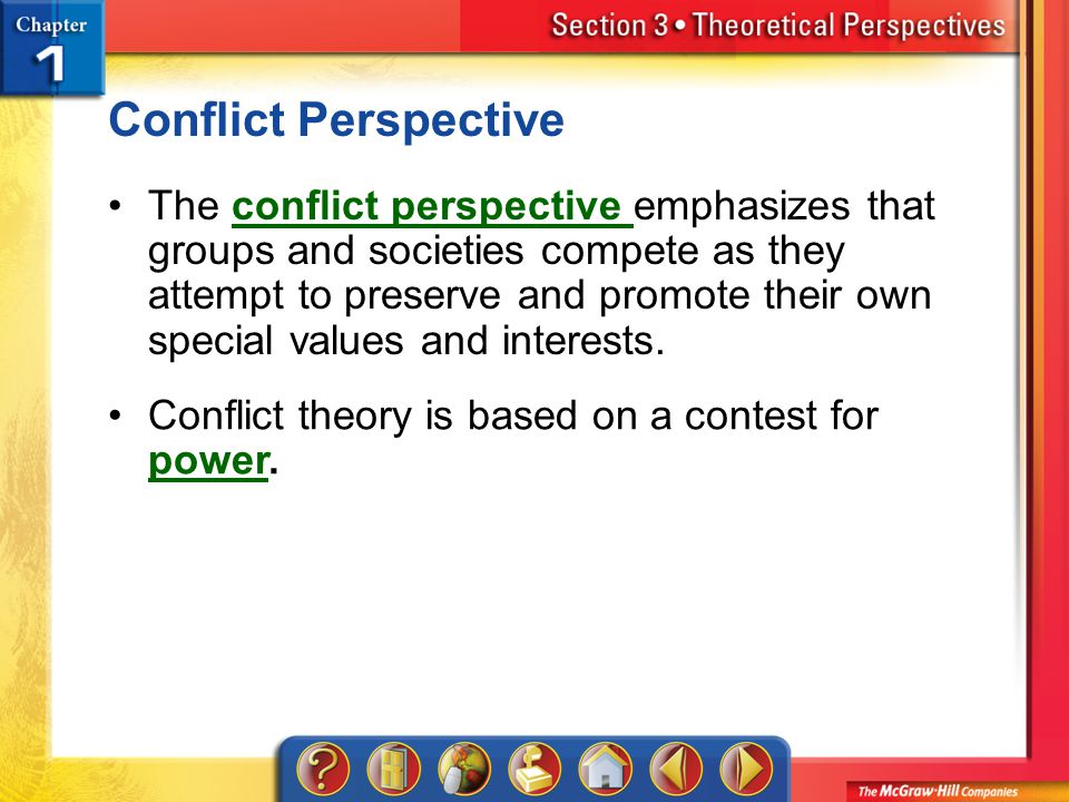 Section 3 Conflict Perspective The conflict perspective emphasizes that groups and societies compete as they attempt to preserve and promote their own special values and interests.conflict perspective Conflict theory is based on a contest for power.
