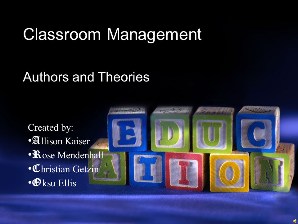 Classroom Management Authors and Theories Created by: A llison Kaiser R ose Mendenhall C hristian Getzin O ksu Ellis