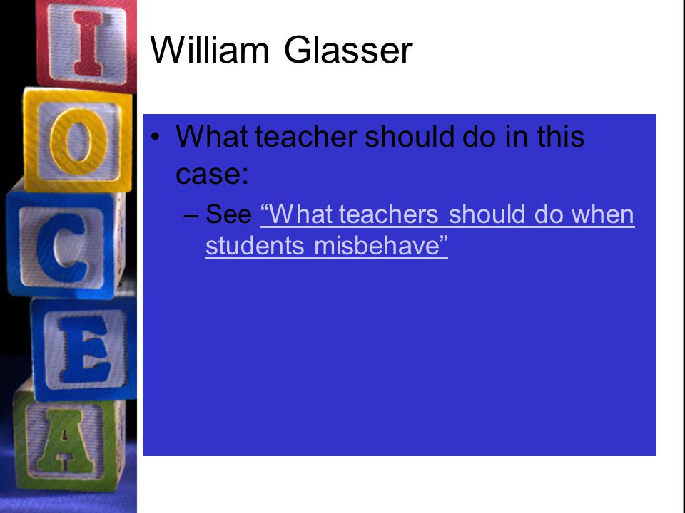 William Glasser What teacher should do in this case: –See What teachers should do when students misbehave What teachers should do when students misbehave