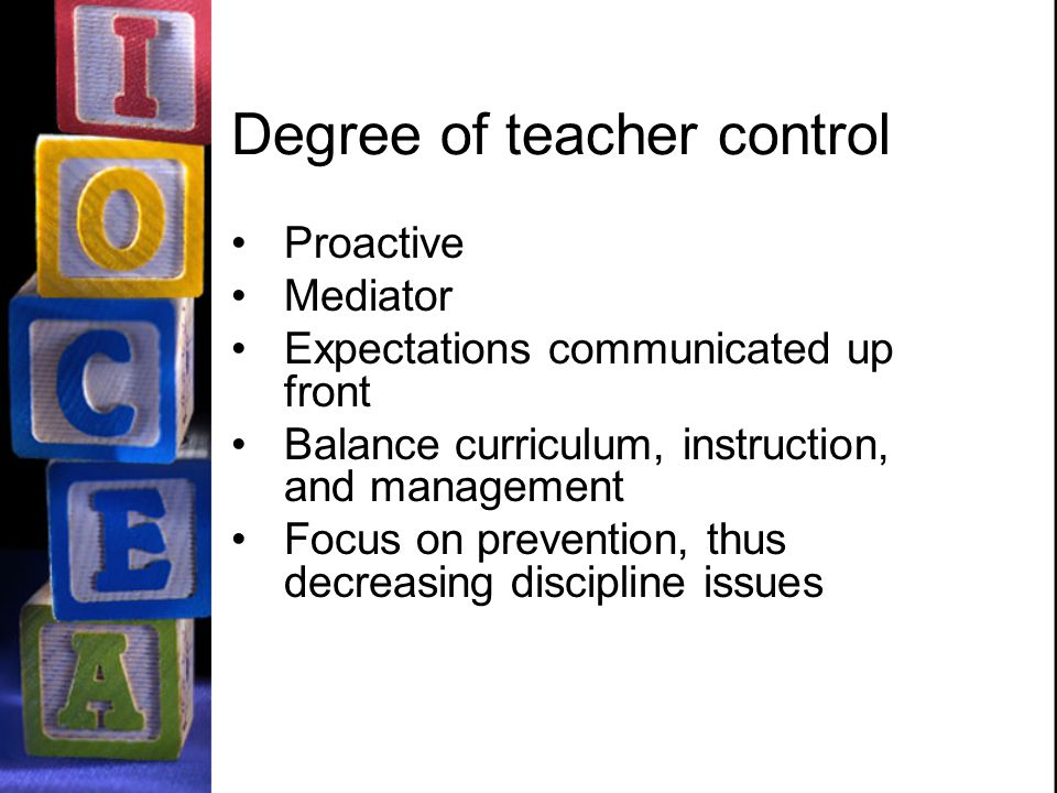 Degree of teacher control Proactive Mediator Expectations communicated up front Balance curriculum, instruction, and management Focus on prevention, thus decreasing discipline issues