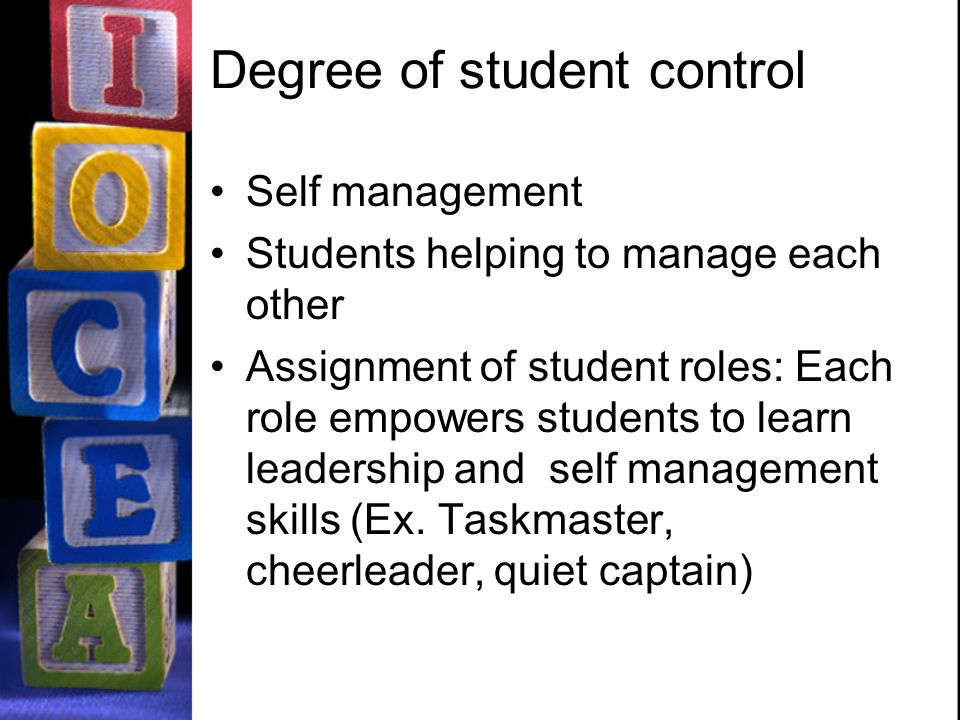 Degree of student control Self management Students helping to manage each other Assignment of student roles: Each role empowers students to learn leadership and self management skills (Ex.