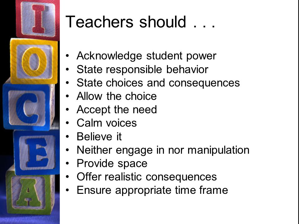 Teachers should... Acknowledge student power State responsible behavior State choices and consequences Allow the choice Accept the need Calm voices Be