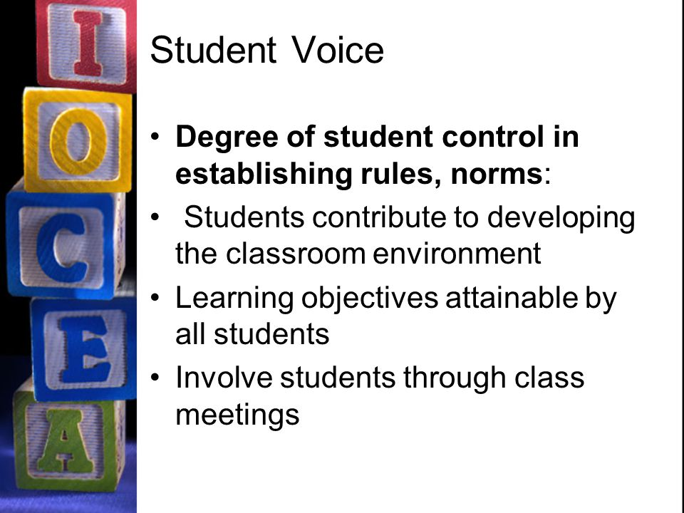 Student Voice Degree of student control in establishing rules, norms: Students contribute to developing the classroom environment Learning objectives attainable by all students Involve students through class meetings