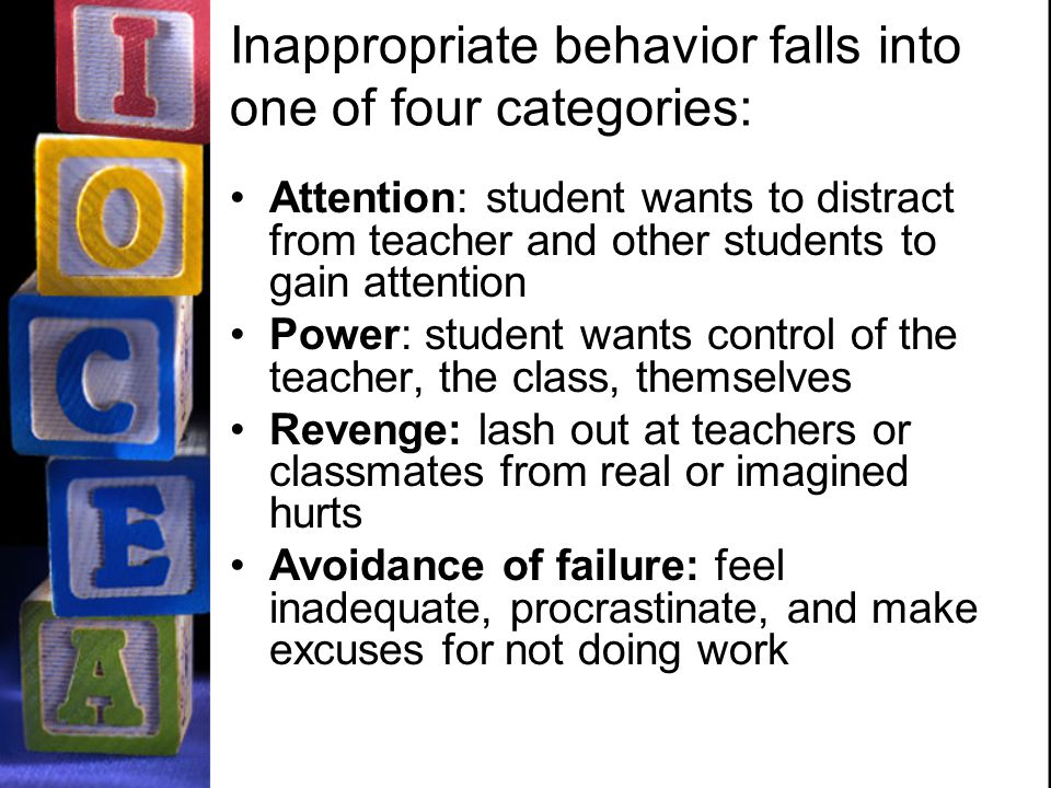 Inappropriate behavior falls into one of four categories: Attention: student wants to distract from teacher and other students to gain attention Power