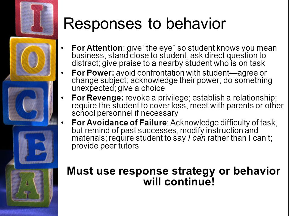 Responses to behavior For Attention: give the eye so student knows you mean business; stand close to student, ask direct question to distract; give praise to a nearby student who is on task For Power: avoid confrontation with student—agree or change subject; acknowledge their power; do something unexpected; give a choice For Revenge: revoke a privilege; establish a relationship; require the student to cover loss, meet with parents or other school personnel if necessary For Avoidance of Failure: Acknowledge difficulty of task, but remind of past successes; modify instruction and materials; require student to say I can rather than I can't; provide peer tutors Must use response strategy or behavior will continue!