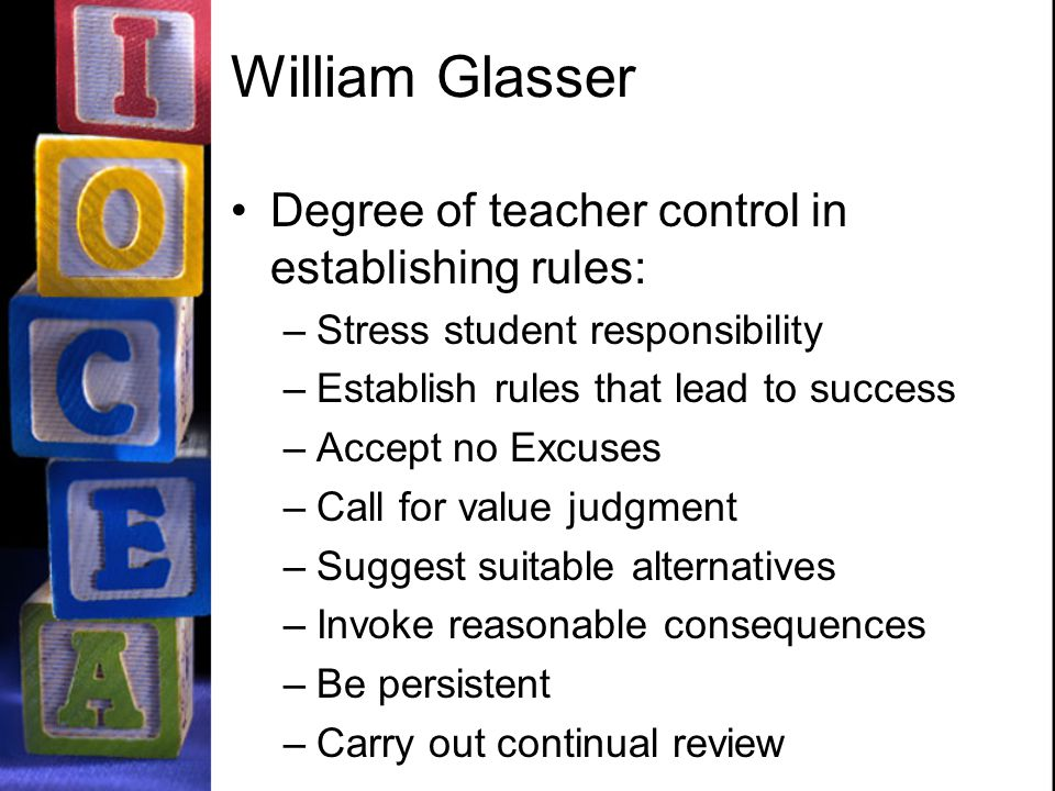 William Glasser Degree of teacher control in establishing rules: –Stress student responsibility –Establish rules that lead to success –Accept no Excuses –Call for value judgment –Suggest suitable alternatives –Invoke reasonable consequences –Be persistent –Carry out continual review