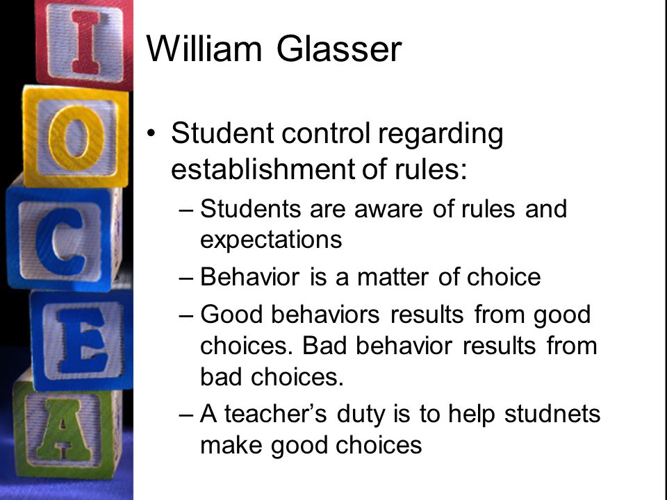 William Glasser Student control regarding establishment of rules: –Students are aware of rules and expectations –Behavior is a matter of choice –Good