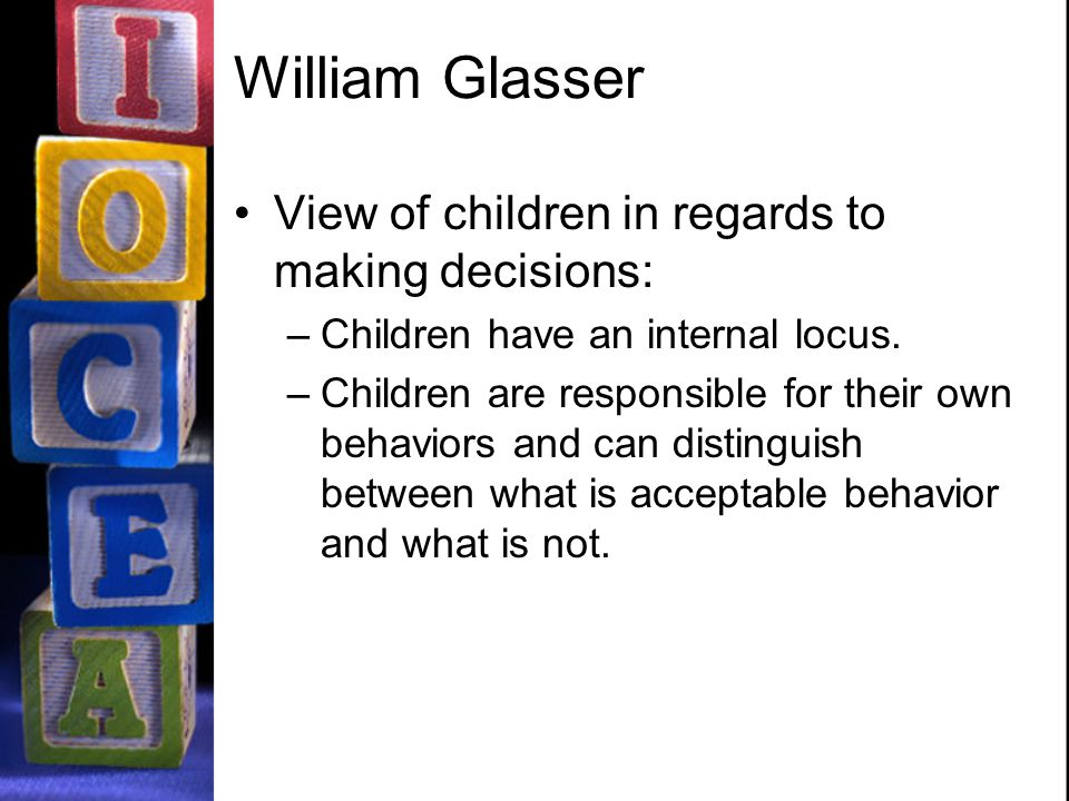 William Glasser View of children in regards to making decisions: –Children have an internal locus.