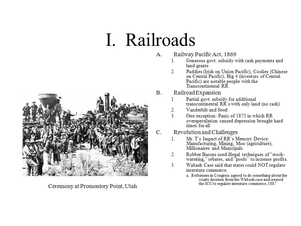 I. Railroads A.Railway Pacific Act, 1869 1.Generous govt. subsidy with cash payments and land grants 2.Paddies (Irish on Union Pacific), Coolies (Chin